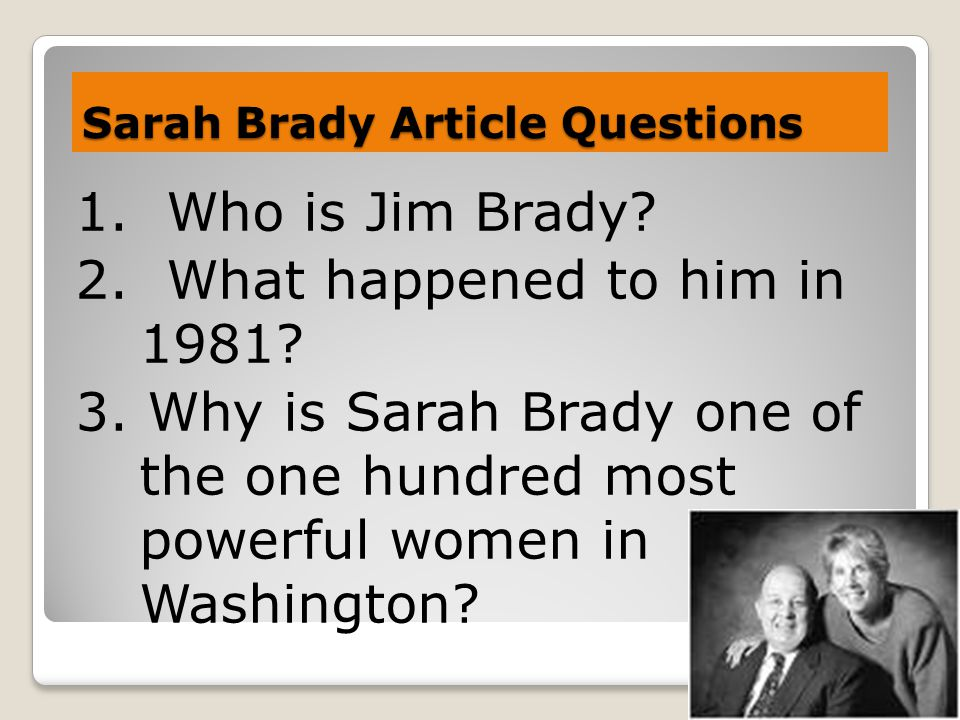 Sarah Brady Article Questions 1. Who is Jim Brady? 2. What happened to him in 1981? 3. Why is Sarah Brady one of the one hundred most powerful women i