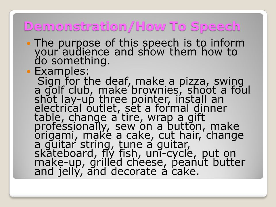 Demonstration/How To Speech The purpose of this speech is to inform your audience and show them how to do something.
