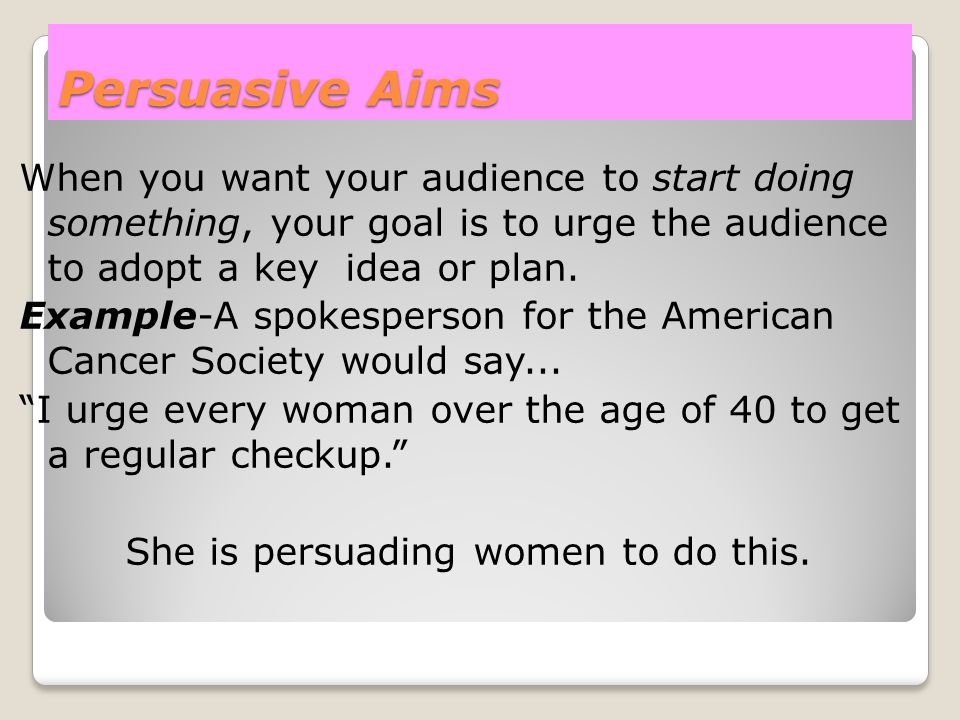 Persuasive Aims When you want your audience to start doing something, your goal is to urge the audience to adopt a key idea or plan. Example-A spokesp