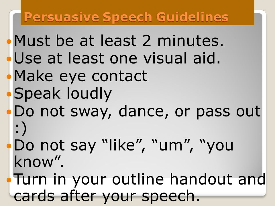 Persuasive Speech Guidelines Must be at least 2 minutes. Use at least one visual aid. Make eye contact Speak loudly Do not sway, dance, or pass out :)