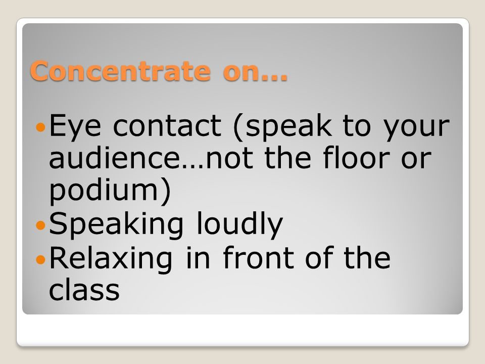 Concentrate on... Eye contact (speak to your audience…not the floor or podium) Speaking loudly Relaxing in front of the class