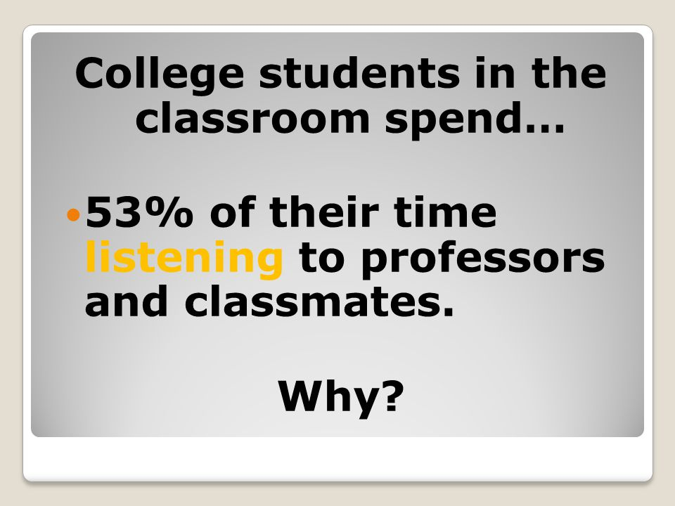 College students in the classroom spend… 53% of their time listening to professors and classmates. Why?
