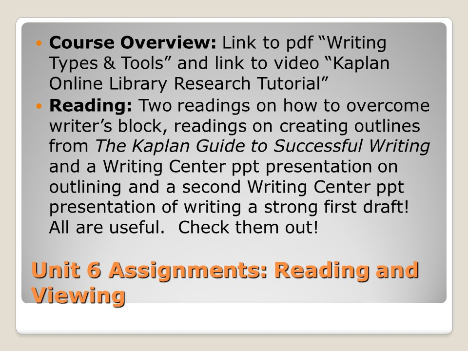 "Unit 6 Assignments: Reading and Viewing Course Overview: Link to pdf ""Writing Types & Tools"" and link to video ""Kaplan Online Library Research Tutoria"