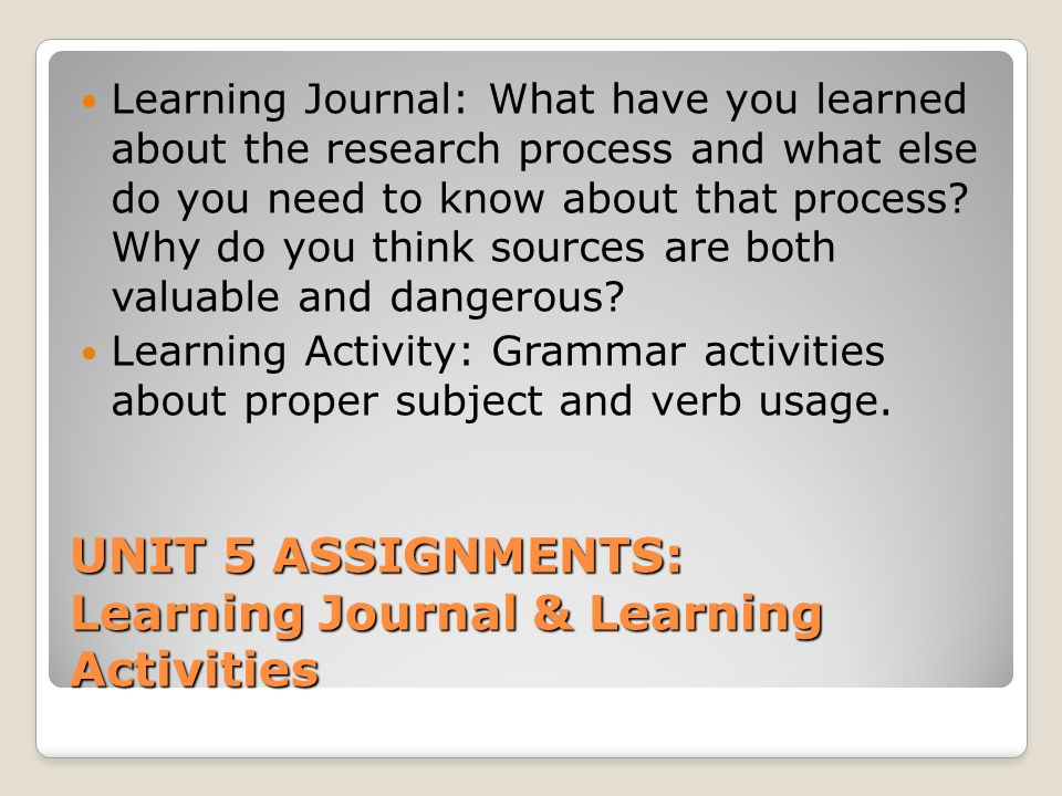 UNIT 5 ASSIGNMENTS: Learning Journal & Learning Activities Learning Journal: What have you learned about the research process and what else do you nee