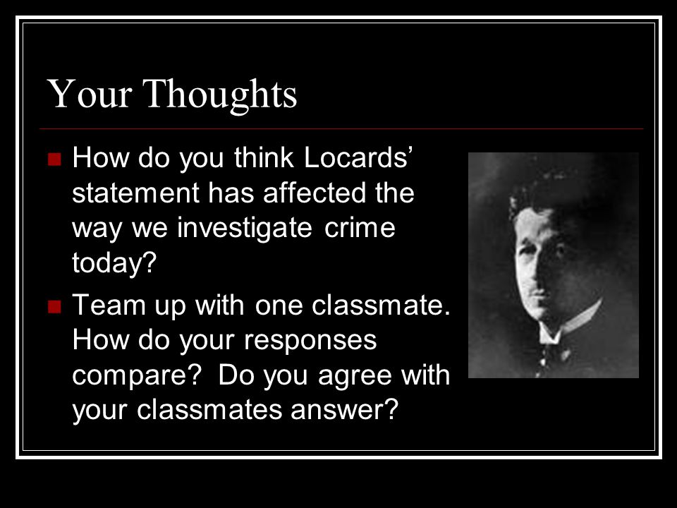 Your Thoughts How do you think Locards' statement has affected the way we investigate crime today.