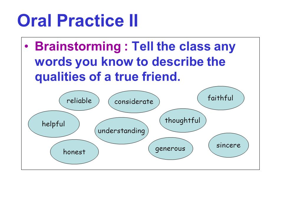 Oral Practice II Brainstorming : Tell the class any words you know to describe the qualities of a true friend.