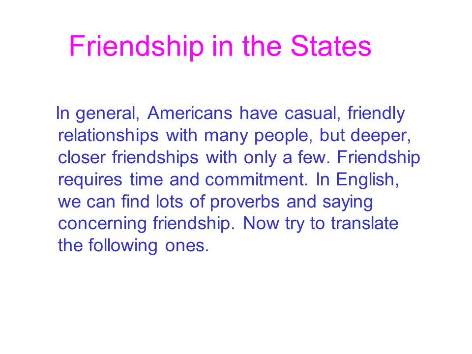 Friendship in the States In general, Americans have casual, friendly relationships with many people, but deeper, closer friendships with only a few.