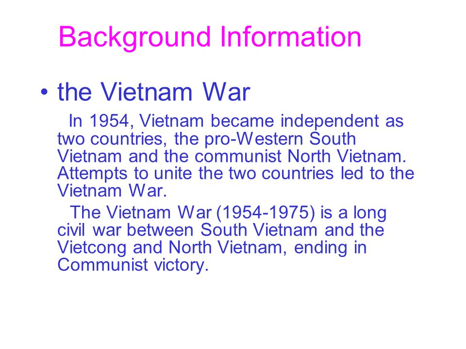 Background Information the Vietnam War In 1954, Vietnam became independent as two countries, the pro-Western South Vietnam and the communist North Vietnam.