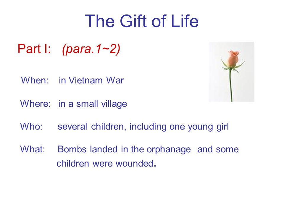 The Gift of Life Part I: (para.1~2) When: in Vietnam War Where: in a small village Who: several children, including one young girl What: Bombs landed in the orphanage and some children were wounded.