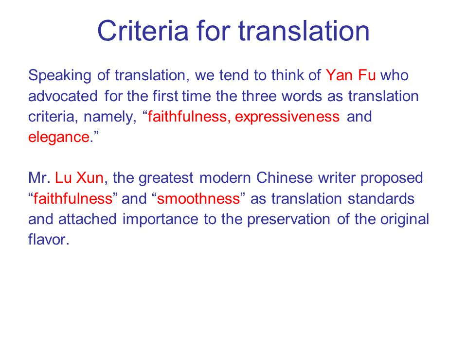 Criteria for translation Speaking of translation, we tend to think of Yan Fu who advocated for the first time the three words as translation criteria, namely, faithfulness, expressiveness and elegance. Mr.