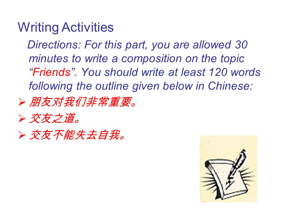 Writing Activities Directions: For this part, you are allowed 30 minutes to write a composition on the topic Friends .