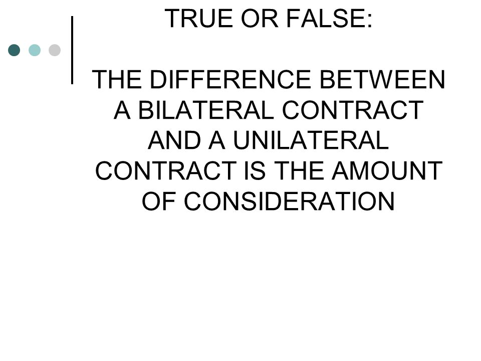 TRUE OR FALSE: THE DIFFERENCE BETWEEN A BILATERAL CONTRACT AND A UNILATERAL CONTRACT IS THE AMOUNT OF CONSIDERATION