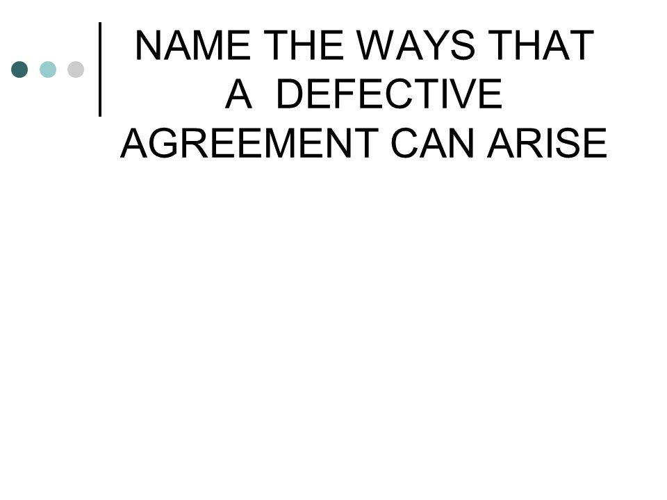 NAME THE WAYS THAT A DEFECTIVE AGREEMENT CAN ARISE