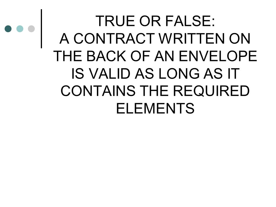 TRUE OR FALSE: A CONTRACT WRITTEN ON THE BACK OF AN ENVELOPE IS VALID AS LONG AS IT CONTAINS THE REQUIRED ELEMENTS