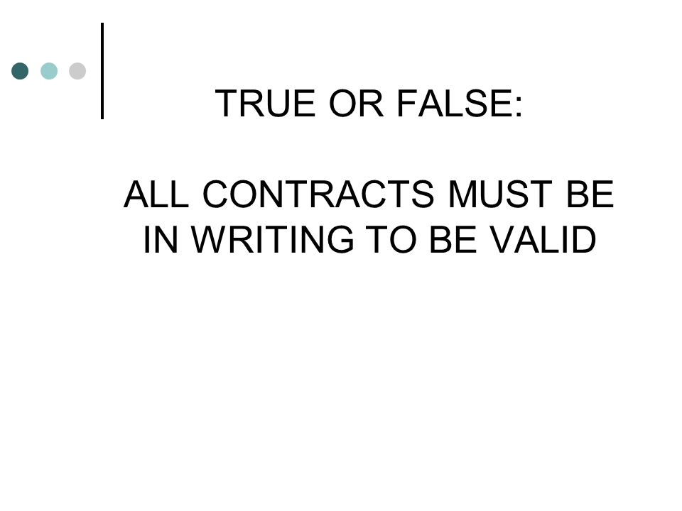TRUE OR FALSE: ALL CONTRACTS MUST BE IN WRITING TO BE VALID