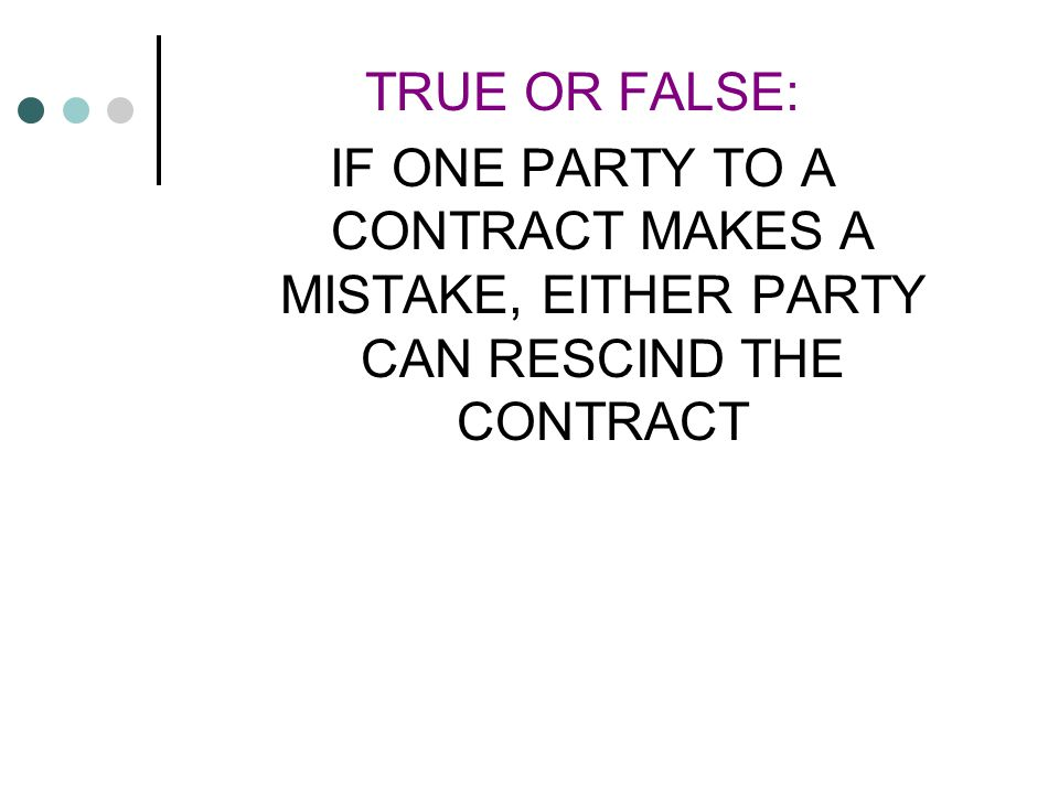 TRUE OR FALSE: IF ONE PARTY TO A CONTRACT MAKES A MISTAKE, EITHER PARTY CAN RESCIND THE CONTRACT