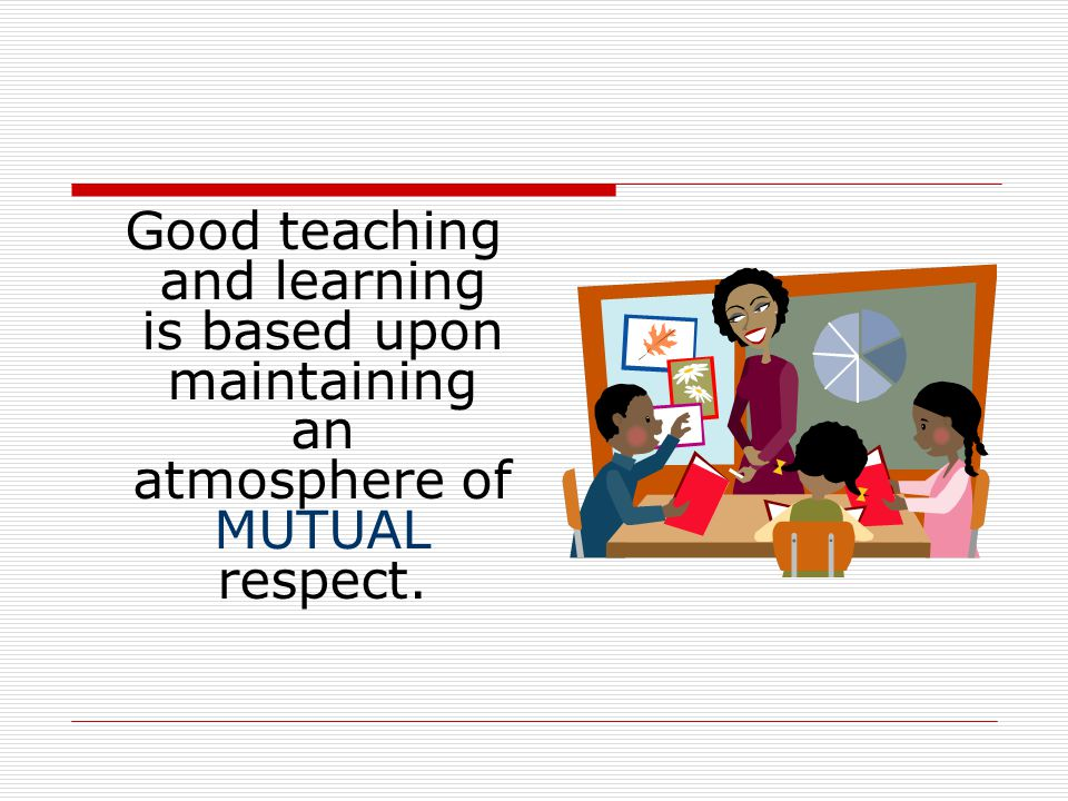 Good teaching and learning is based upon maintaining an atmosphere of MUTUAL respect.