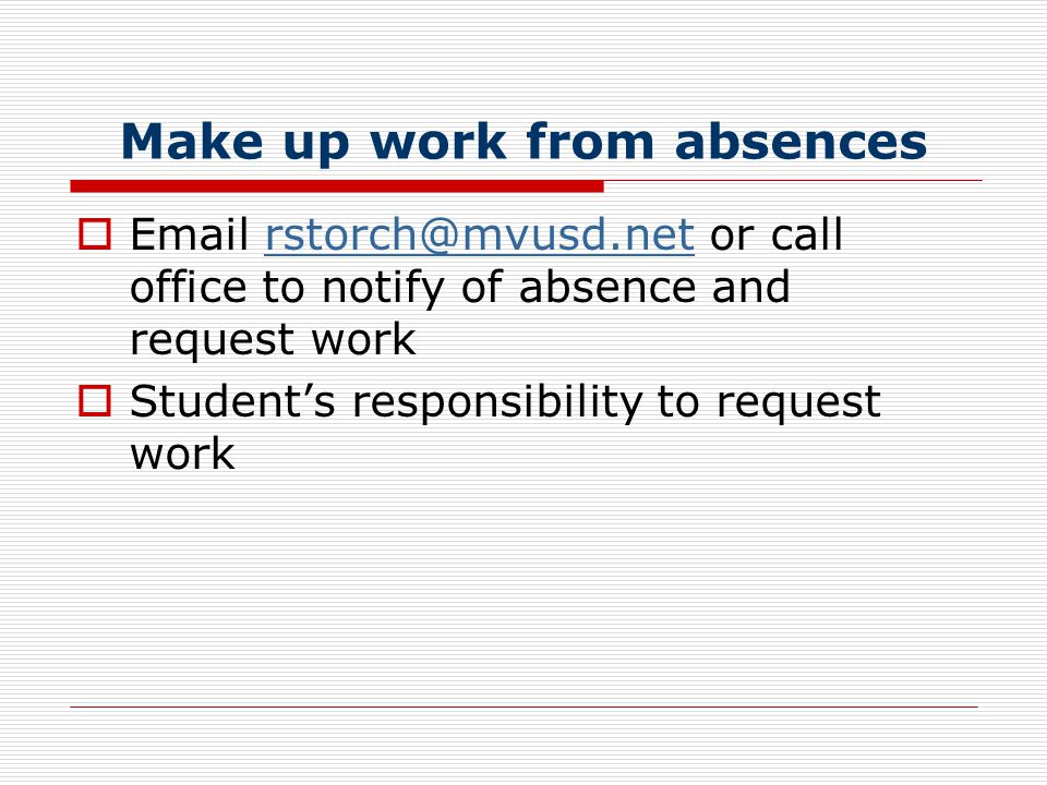 Make up work from absences  Email rstorch@mvusd.net or call office to notify of absence and request workrstorch@mvusd.net  Student's responsibility to request work