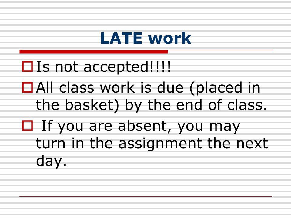 LATE work  Is not accepted!!!.  All class work is due (placed in the basket) by the end of class.