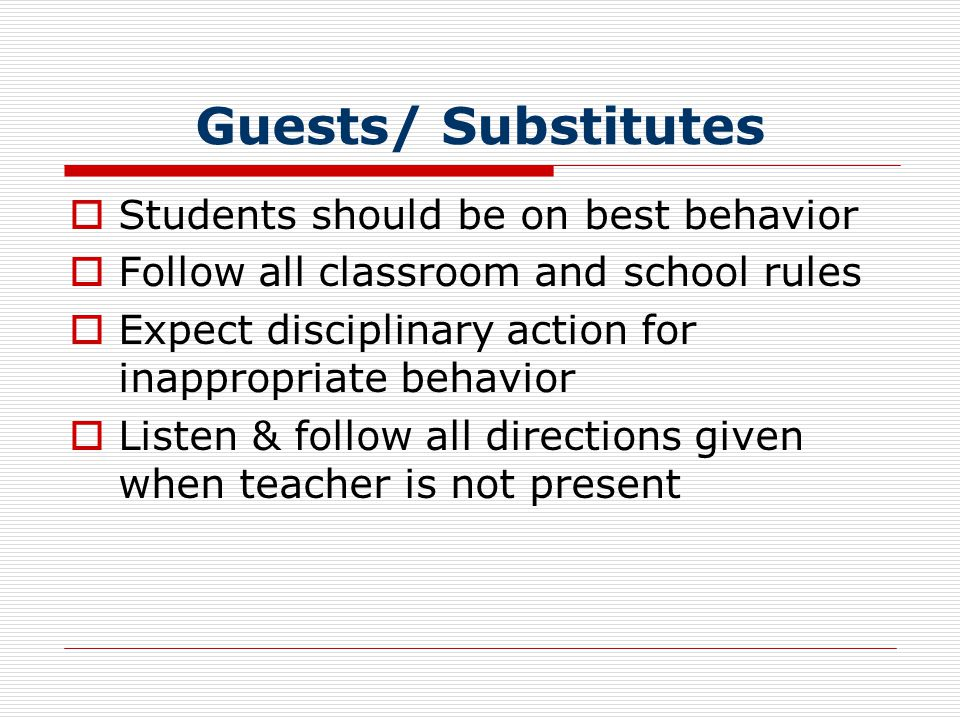 Guests/ Substitutes  Students should be on best behavior  Follow all classroom and school rules  Expect disciplinary action for inappropriate behavior  Listen & follow all directions given when teacher is not present