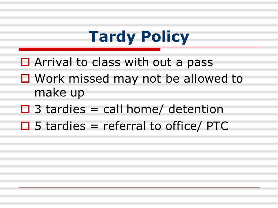Tardy Policy  Arrival to class with out a pass  Work missed may not be allowed to make up  3 tardies = call home/ detention  5 tardies = referral to office/ PTC