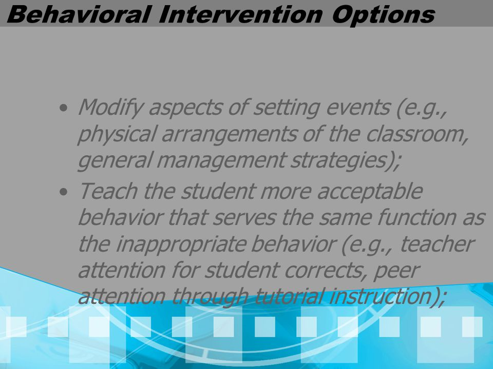 Behavioral Intervention Options Modify aspects of setting events (e.g., physical arrangements of the classroom, general management strategies); Teach the student more acceptable behavior that serves the same function as the inappropriate behavior (e.g., teacher attention for student corrects, peer attention through tutorial instruction);