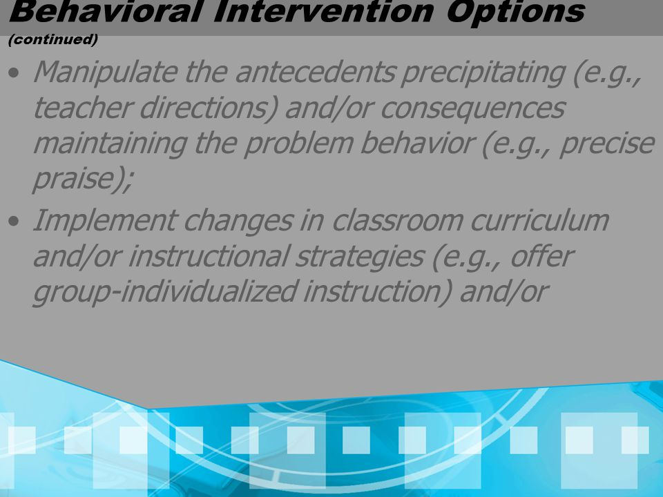 Behavioral Intervention Options (continued) Manipulate the antecedents precipitating (e.g., teacher directions) and/or consequences maintaining the problem behavior (e.g., precise praise); Implement changes in classroom curriculum and/or instructional strategies (e.g., offer group-individualized instruction) and/or