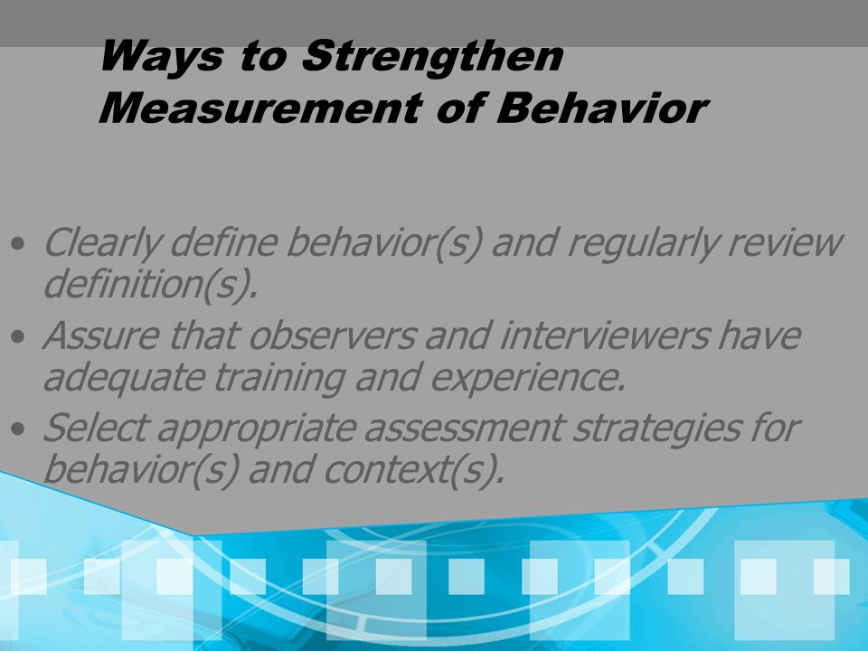 Ways to Strengthen Measurement of Behavior Clearly define behavior(s) and regularly review definition(s).
