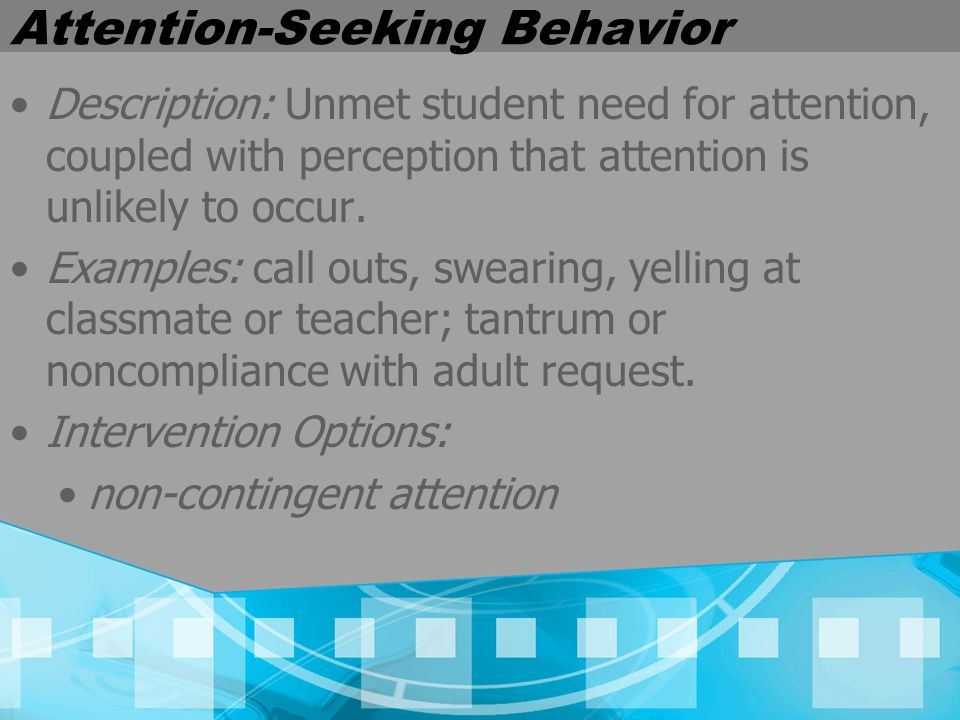 Attention-Seeking Behavior Description: Unmet student need for attention, coupled with perception that attention is unlikely to occur.