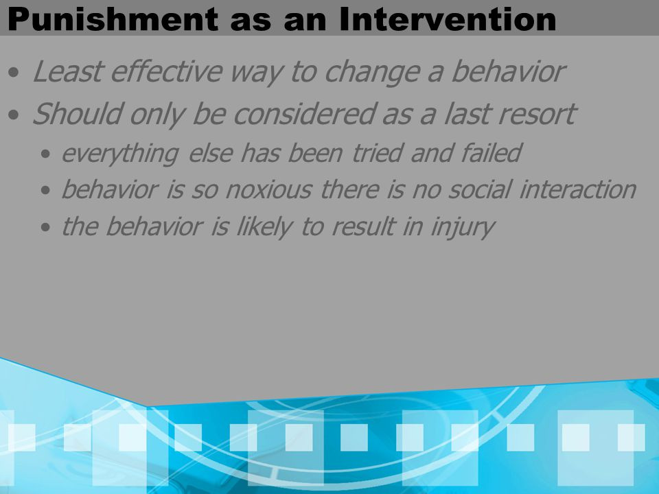 Punishment as an Intervention Least effective way to change a behavior Should only be considered as a last resort everything else has been tried and failed behavior is so noxious there is no social interaction the behavior is likely to result in injury