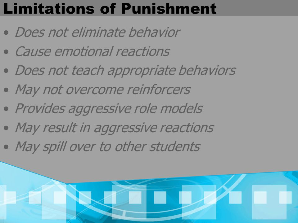 Limitations of Punishment Does not eliminate behavior Cause emotional reactions Does not teach appropriate behaviors May not overcome reinforcers Provides aggressive role models May result in aggressive reactions May spill over to other students
