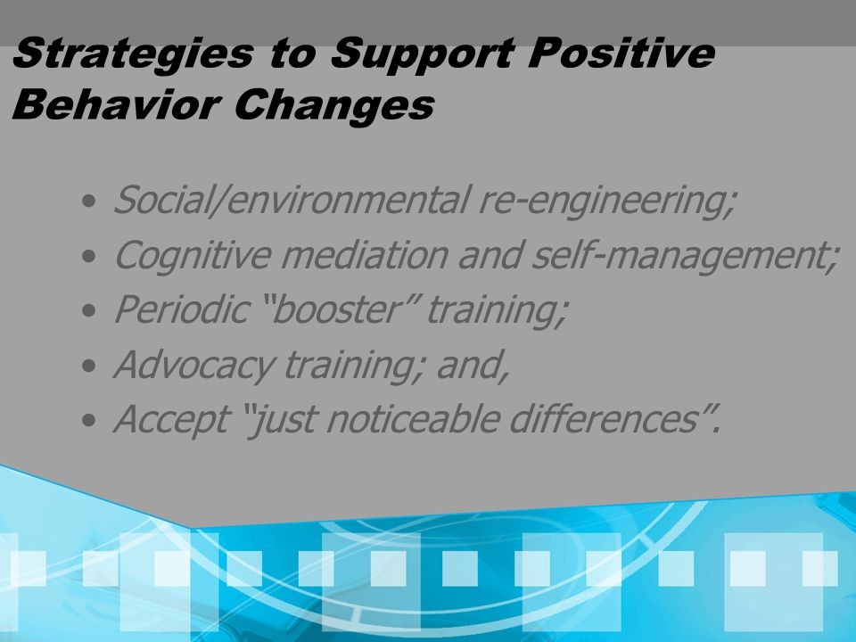 Strategies to Support Positive Behavior Changes Social/environmental re-engineering; Cognitive mediation and self-management; Periodic booster training; Advocacy training; and, Accept just noticeable differences .