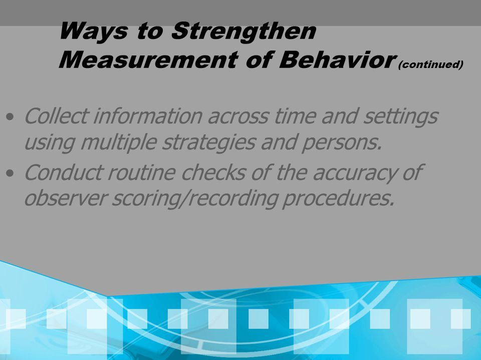 Ways to Strengthen Measurement of Behavior (continued) Collect information across time and settings using multiple strategies and persons.
