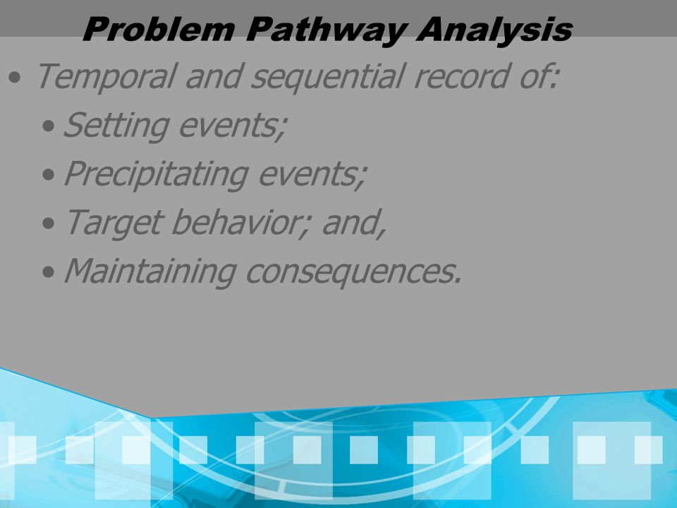 Problem Pathway Analysis Temporal and sequential record of: Setting events; Precipitating events; Target behavior; and, Maintaining consequences.