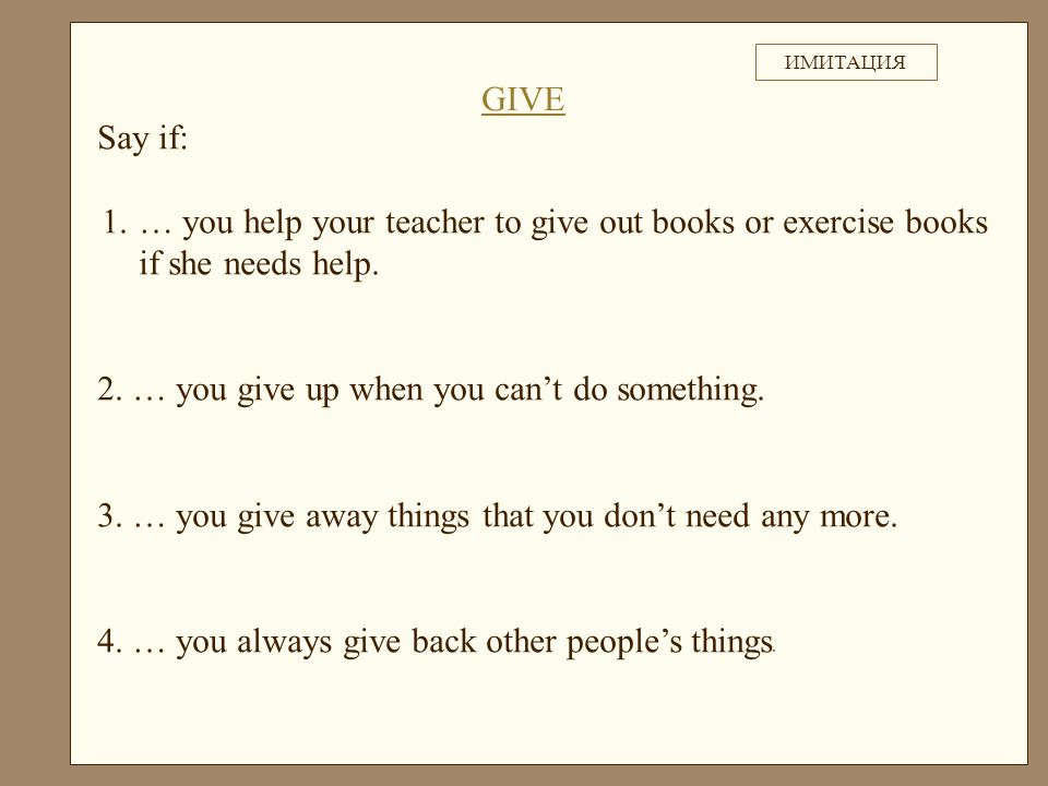 Say if: 1.… you help your teacher to give out books or exercise books if she needs help.