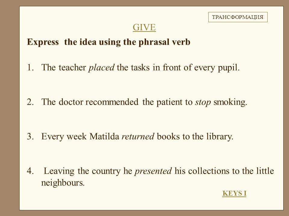 Express the idea using the phrasal verb 1.The teacher placed the tasks in front of every pupil.