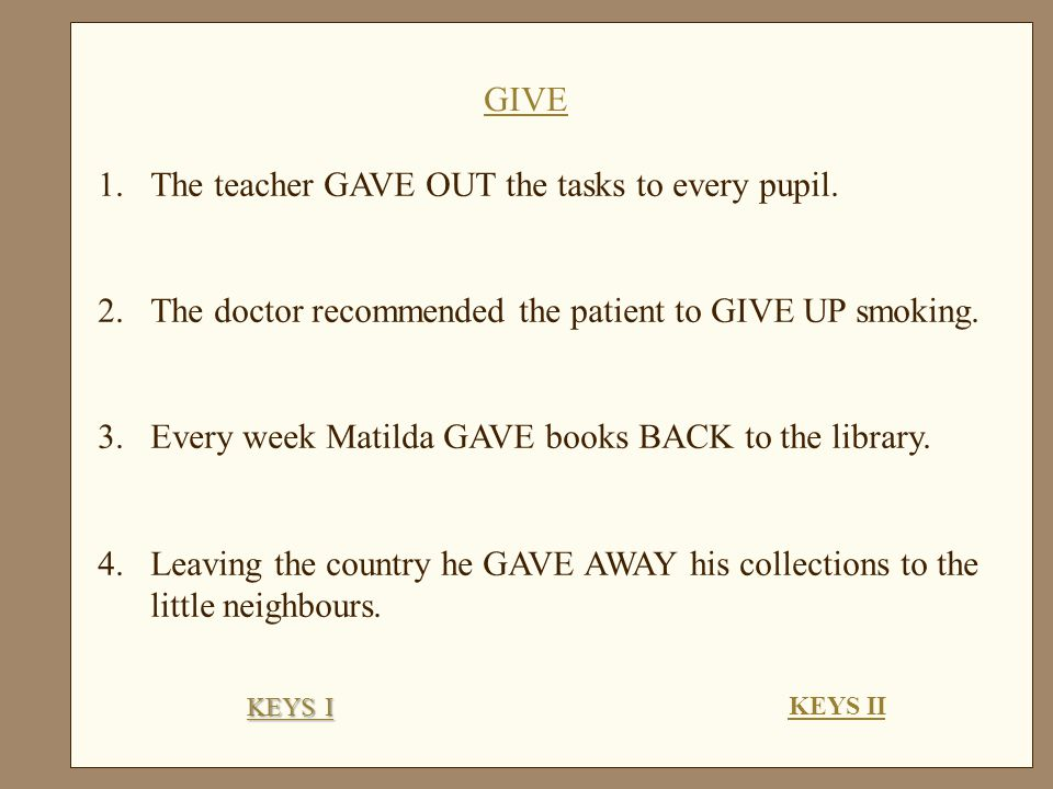 1.The teacher GAVE OUT the tasks to every pupil.
