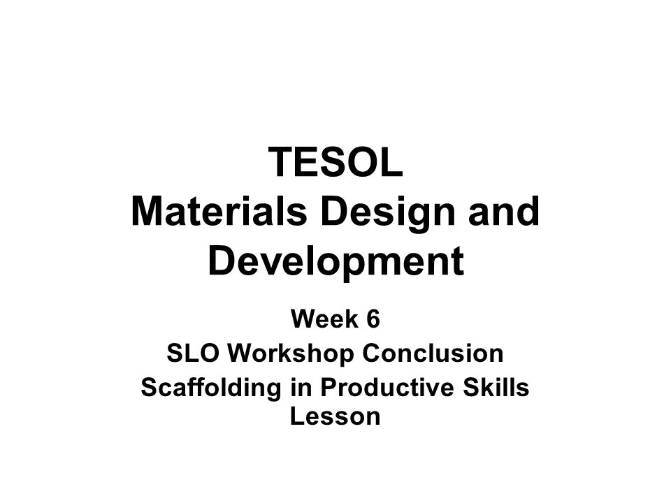 TESOL Materials Design and Development Week 6 SLO Workshop Conclusion Scaffolding in Productive Skills Lesson