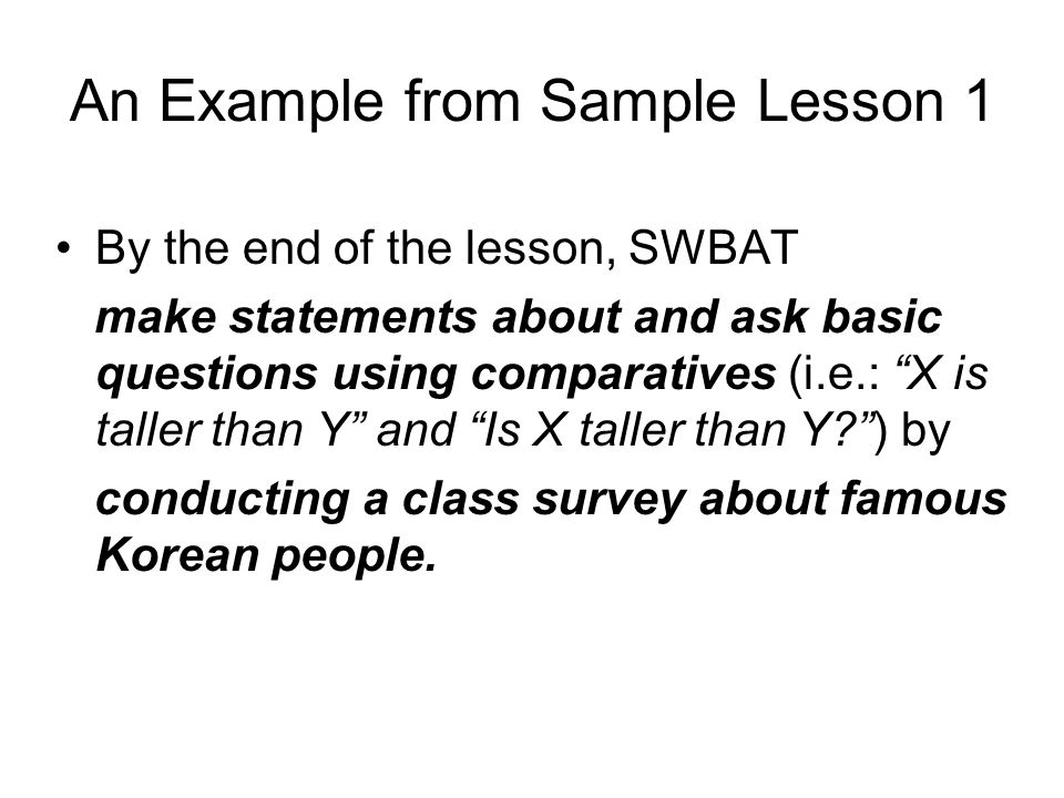 By the end of the lesson, SWBAT make statements about and ask basic questions using comparatives (i.e.: X is taller than Y and Is X taller than Y ) by conducting a class survey about famous Korean people.
