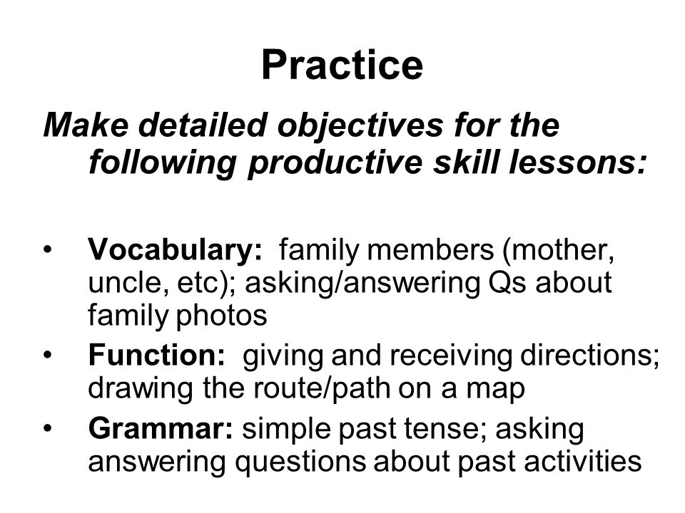 Practice Make detailed objectives for the following productive skill lessons: Vocabulary: family members (mother, uncle, etc); asking/answering Qs about family photos Function: giving and receiving directions; drawing the route/path on a map Grammar: simple past tense; asking answering questions about past activities