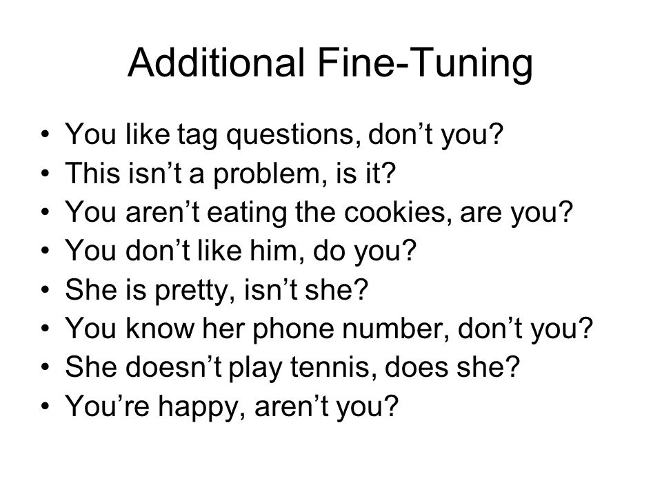 Additional Fine-Tuning You like tag questions, don't you? This isn't a problem, is it? You aren't eating the cookies, are you? You don't like him, do