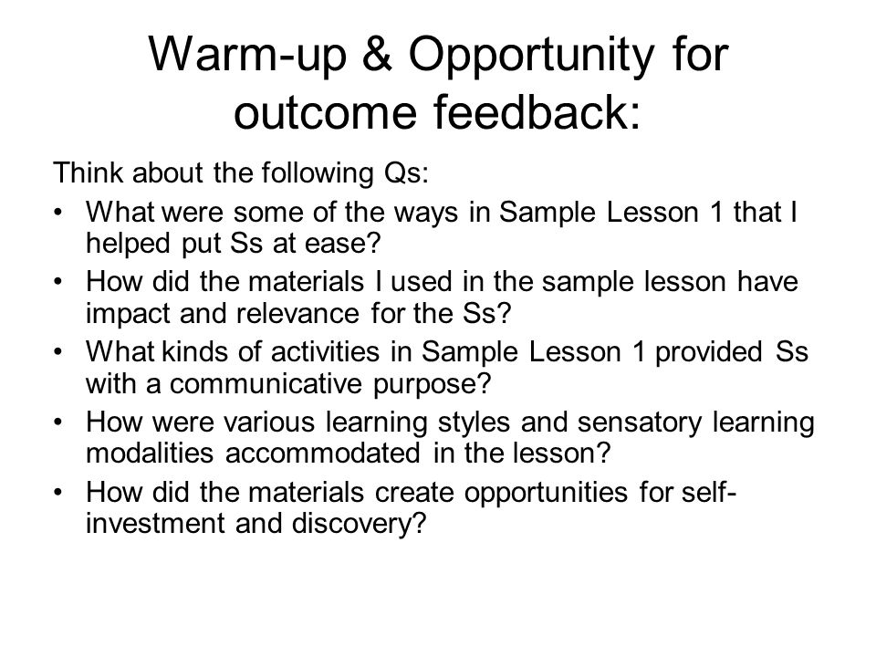 Warm-up & Opportunity for outcome feedback: Think about the following Qs: What were some of the ways in Sample Lesson 1 that I helped put Ss at ease.