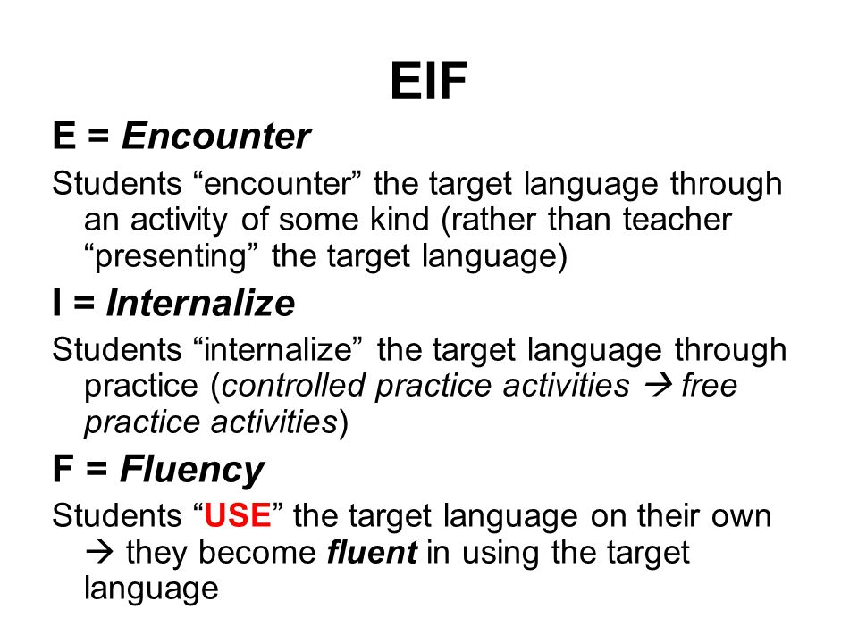 """EIF E = Encounter Students """"encounter"""" the target language through an activity of some kind (rather than teacher """"presenting"""" the target language) I ="""