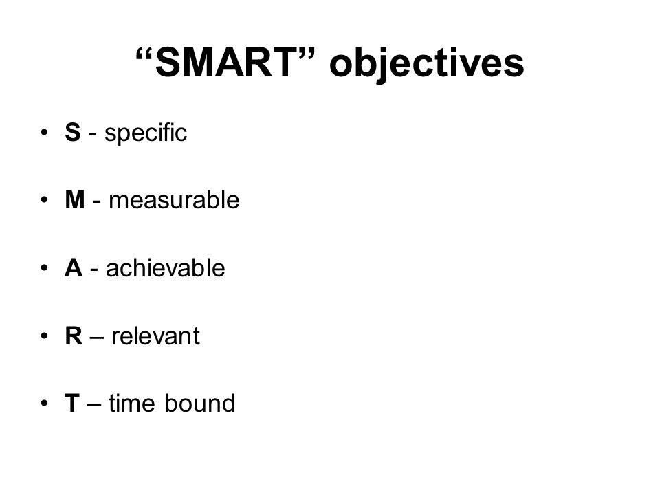 SMART objectives S - specific M - measurable A - achievable R – relevant T – time bound