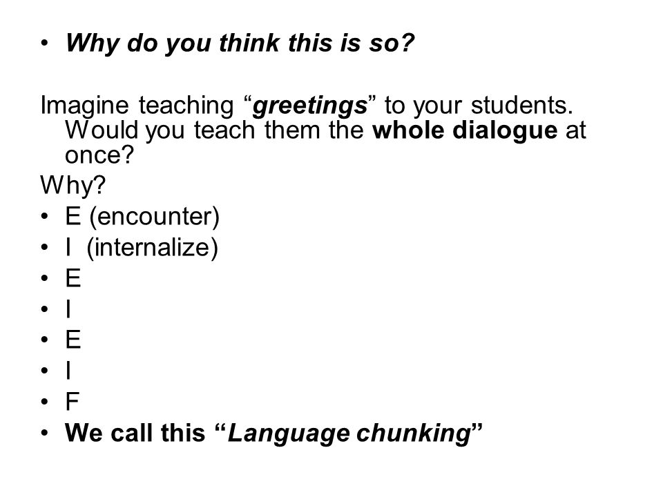 """Imagine teaching """"greetings"""" to your students. Would you teach them the whole dialogue at once? Why? E (encounter) I (internalize) E I E I F We call t"""