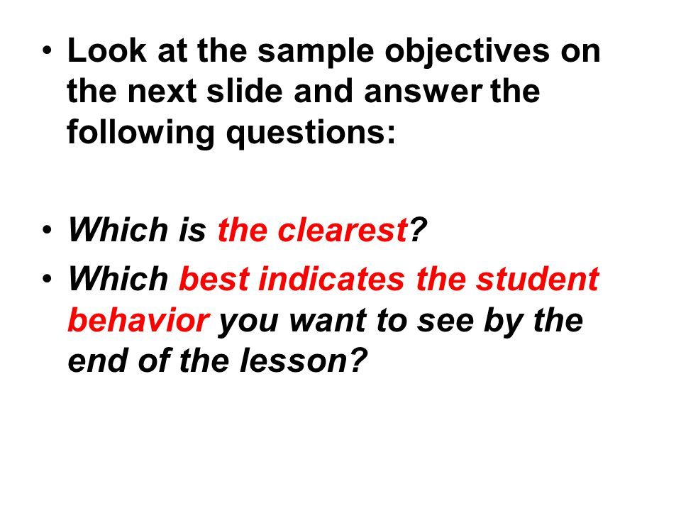 Look at the sample objectives on the next slide and answer the following questions: Which is the clearest.