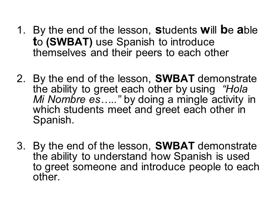 1.By the end of the lesson, s tudents w ill b e a ble t o (SWBAT) use Spanish to introduce themselves and their peers to each other 2.By the end of the lesson, SWBAT demonstrate the ability to greet each other by using Hola Mi Nombre es….. by doing a mingle activity in which students meet and greet each other in Spanish.