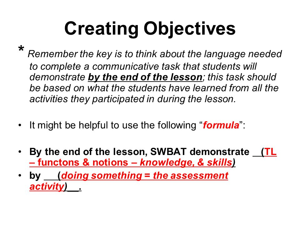 Creating Objectives * Remember the key is to think about the language needed to complete a communicative task that students will demonstrate by the en