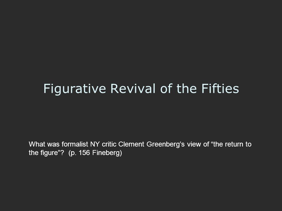 """Figurative Revival of the Fifties What was formalist NY critic Clement Greenberg's view of """"the return to the figure""""? (p. 156 Fineberg)"""