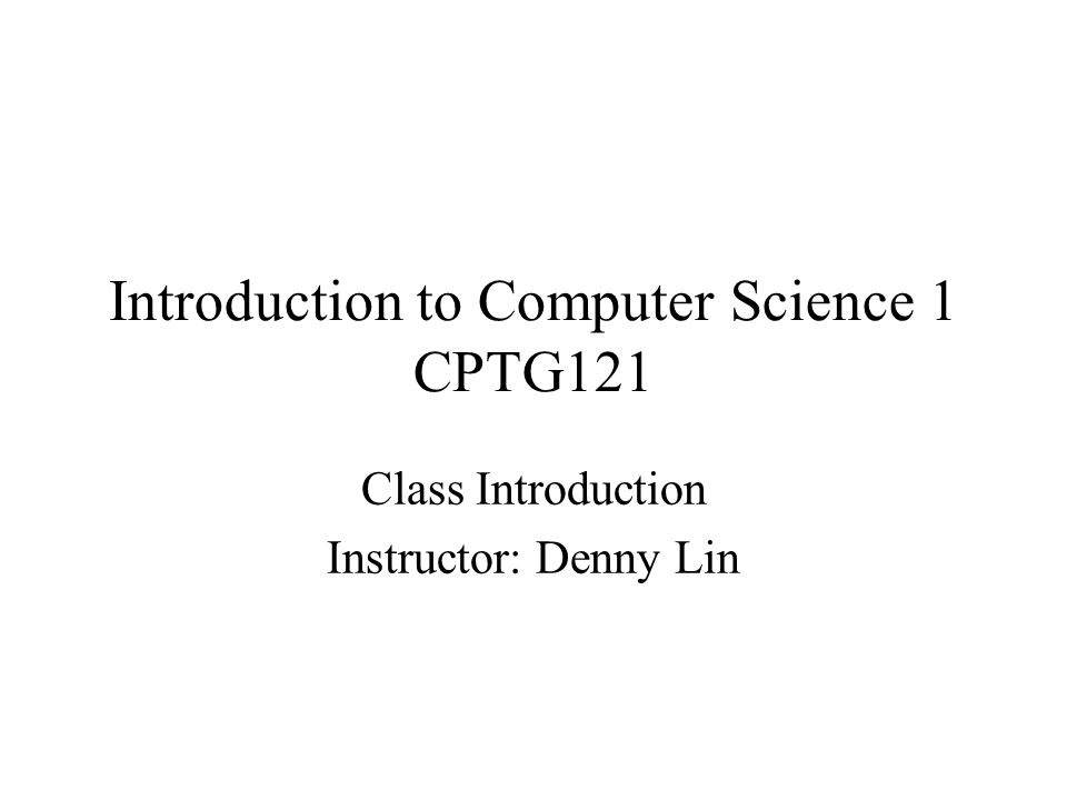 Introduction to Computer Science 1 CPTG121 Class Introduction Instructor: Denny Lin